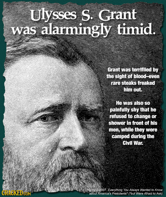 Ulysses S. Grant was alarmingly timid. Grant was terrifiied by the sight of blood-even rare steaks freaked him out. He was also so painfully shy that