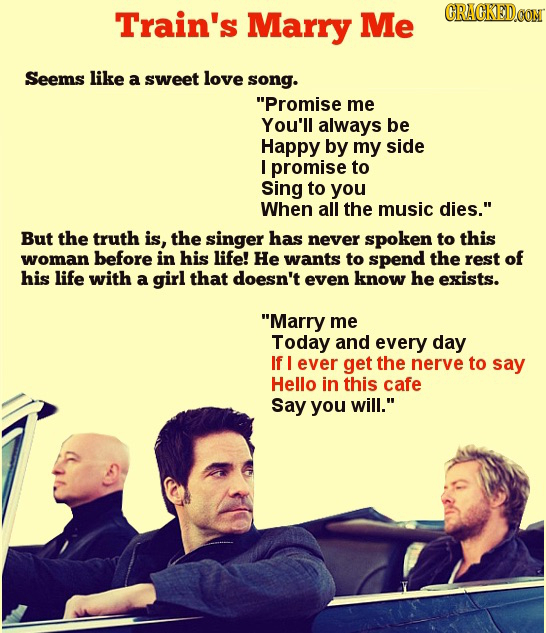 Train's Marry Me CRACKEDOON Seems like a sweet love song. Promise me You'll always be Happy by my side I promise to Sing to you When all the music di