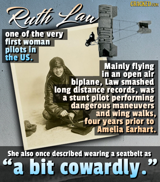 Ruth Lant CRACKED CO one of the very first woman pilots in the US. Mainly flying in an open air biplane, Law smashed long distance records, was a stun