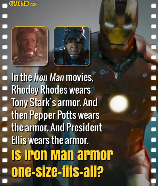 CRACKED COM In the Iron Man movies, Rhodey Rhodes wears Tony Stark's armor. And then Pepper Potts wears the armor. And President Ellis wears the armor