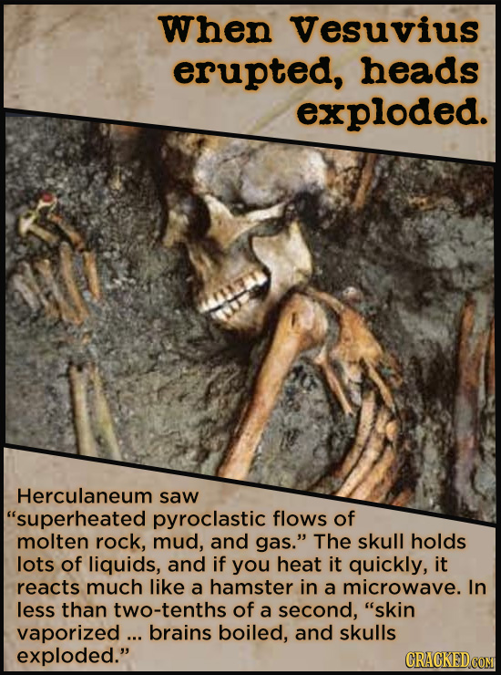 When Vesuvius erupted, heads exploded. Herculaneum saw superheated pyroclastic flows of molten rock, mud, and gas. The skull holds lots of liquids,