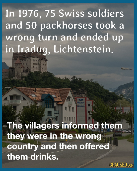 In 1976, 75 Swiss soldiers and 50 packhorses took a wrong turn and ended up in Iradug, Lichtenstein. The villagers informed them they were in the wron