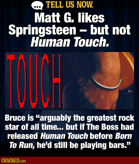 TELL US NOW. Matt G. likes Springsteen -but not I Human Touch. OUCH Bruce is arguably the greatest rock star of all time... but if The Boss had relea