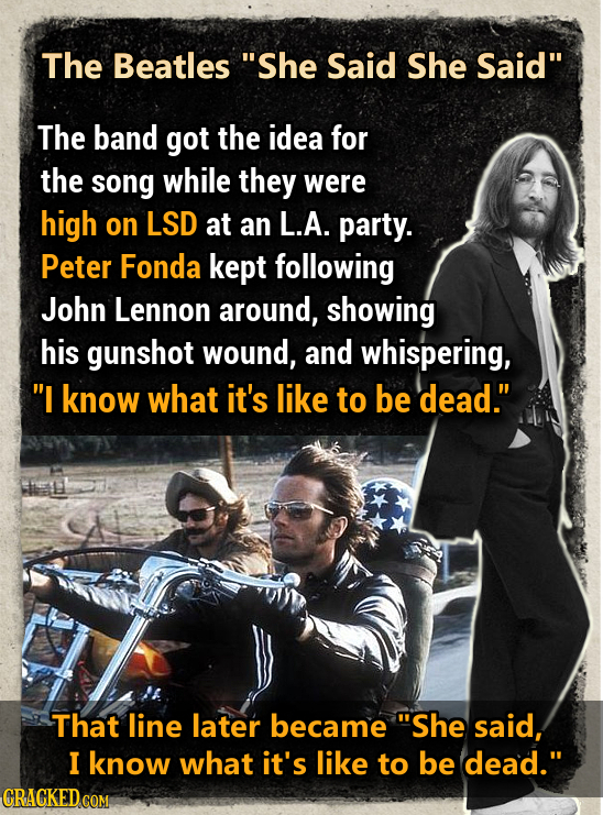 The Beatles She Said She Said The band got the idea for the song while they were high on LSD at an L.A. party. Peter Fonda kept following John Lenno