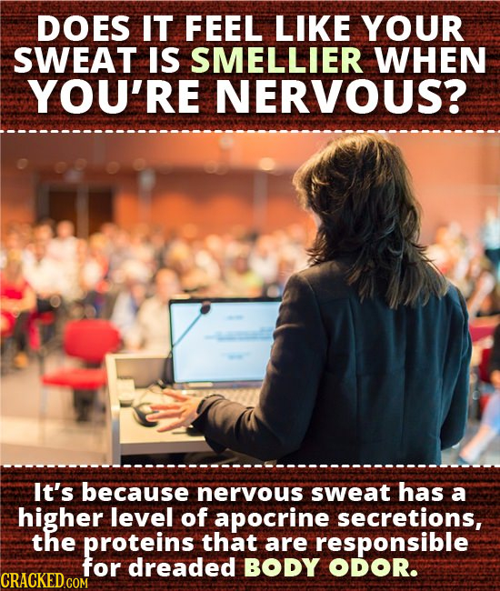 DOES IT FEEL LIKE YOUR SWEAT IS SMELLIER WHEN YOU'RE NERVOUS? It's because neryous sweat has a higher level of apocrine secretions, the proteins that
