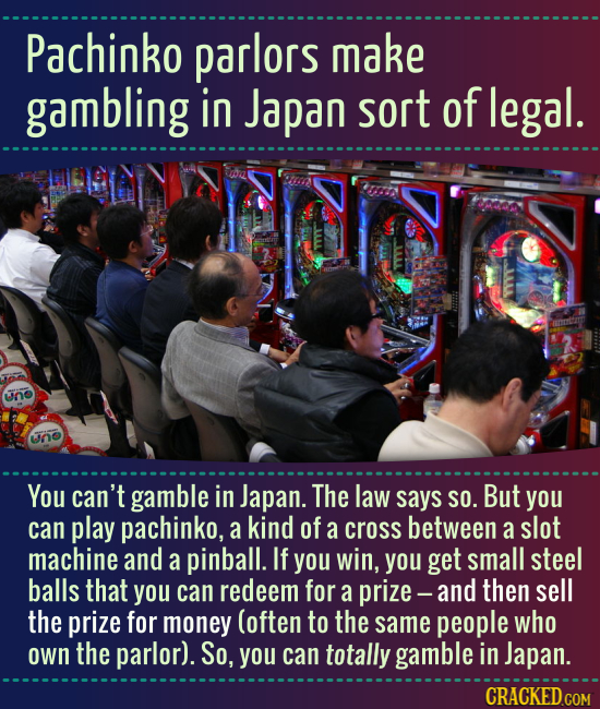 Pachinko parlors make gambling in Japan sort of legal. un ino You can't gamble in Japan. The law says SO. But you can play pachinko, a kind of a cross