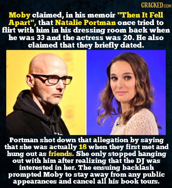 CRACKEDo COM Moby claimed, in his memoir Then It Fell Apart, that Natalie Portman once tried to flirt with him in his dressing room back when he was