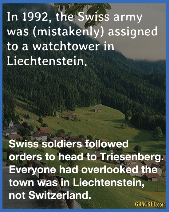 In 1992, the Swiss army was (mistakenly) assigned to a watchtower in Liechtenstein. Swiss soldiers followed orders to head to Triesenberg. Everyone ha