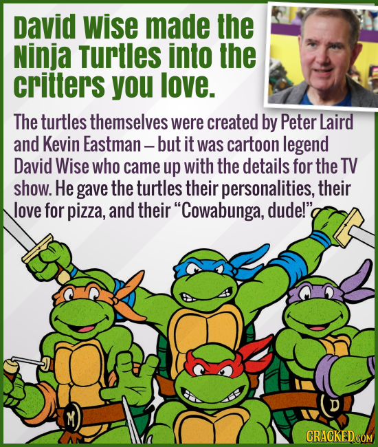 David Wise made the Ninja Turtles into the critters you love. - The turtles themselves were created by Peter Laird and Kevin Eastman — but it was cart