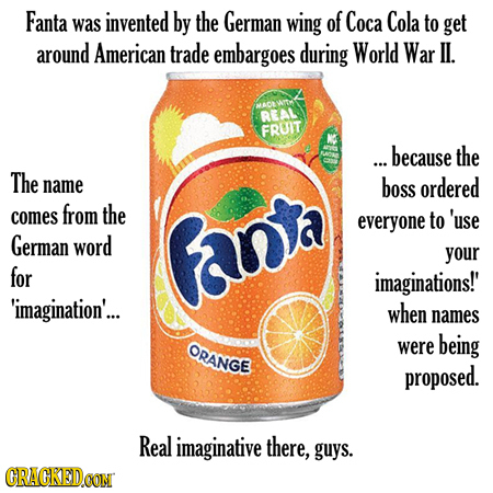 Fanta invented was by the German wing of Coca Cola to get around American trade embargoes during World War II. BEAL FRUIT ... because the The name bos