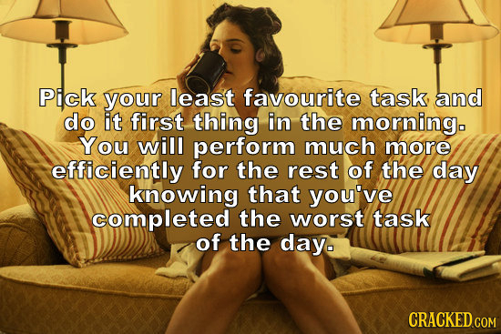 Pick your least favourite task, and do it first thing in the morningo You will perform much more efficiently for the rest of the day knowing that you'