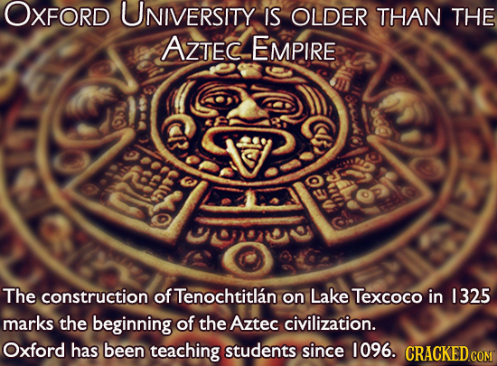 OXFORD UNIVERSITY IS OLDER THAN THE AZTEC EMPIRE e The construction of Tenochtitlan on Lake Texcoco in 1325 marks the beginning of the Aztec civilizat