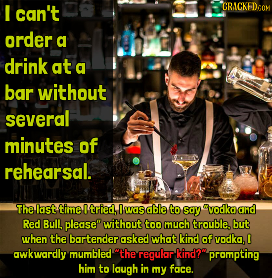 can't CRACKED order a drink at a bar without several minutes of rehearsal. The last time I tried, 0 was able to say vodka and Red Bull, please witho