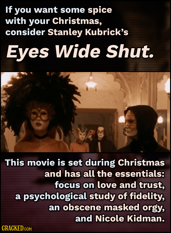 If you want some spice with your Christmas, consider Stanley Kubrick's Eyes Wide shut. This movie is set during Christmas and has all the essentials: