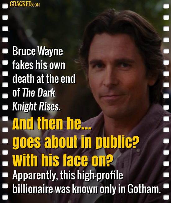 CRACKED.COM Bruce Wayne fakes his own death at the end of The Dark Knight Rises. And then he... goes about in public? with his face on? Apparently, th