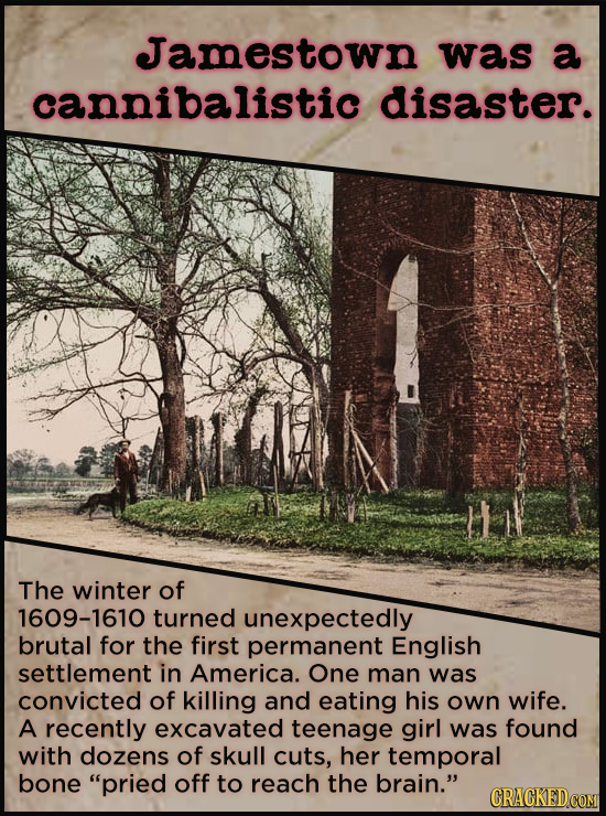 Jamestown was a cannibalistic disaster. The winter of 1609-1610 turned unexpectedly brutal for the first permanent English settlement in America. One