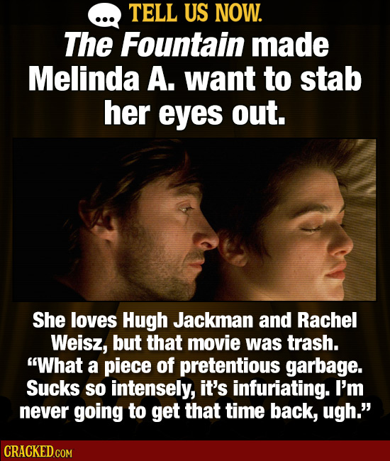 TELL US NOW. The Fountain made Melinda A. want to stab her eyes out. She loves Hugh Jackman and Rachel Weisz, but that movie was trash. What a piece