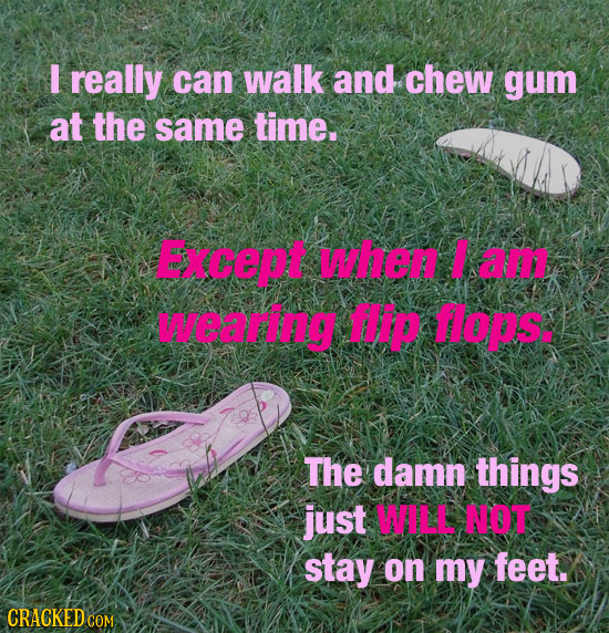 I really can walk and chew gum at the same time. Except when a wearng HIP oIs. The damn things just WALL NOT stay on my feet.