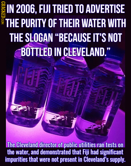 GRAOE IN 2006. FIJI TRIED TO ADVERTISE THE PURITY OF THEIR WATER WITH THE SLOGAN BECAUSE IT'S NOT BOTTLED IN CLEVELAND. FIJT FIJI ESANWATER SARTESIE