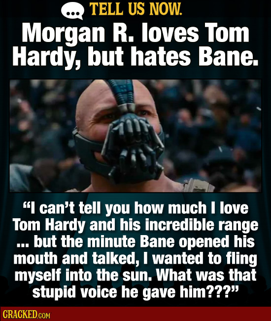 TELL US NOW. Morgan R. loves Tom Hardy, but hates Bane. I can't tell you how much I love Tom Hardy and his incredible range ... but the minute Bane o
