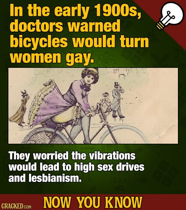 In the early 1 900s, doctors warned bicycles would turn women gay. They worried the vibrations would lead to high sex drives and lesbianism. NOW YOU K
