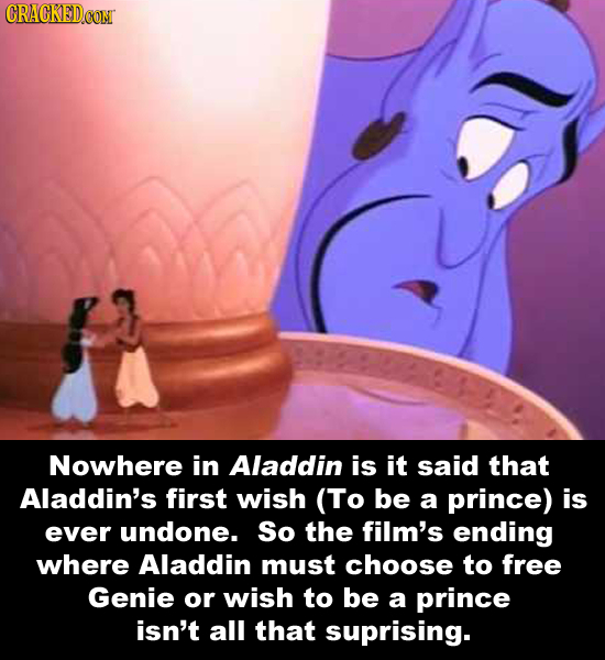 CRACKEDCON Nowhere in Aladdin is it said that Aladdin's first wish (To be a prince) is ever undone. So the film's ending where Aladdin must choose to