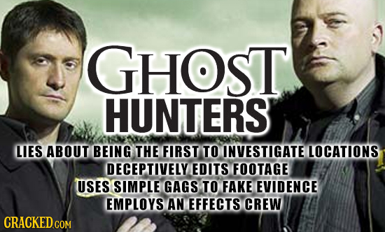 GHOST HUNTERS LIES ABOUT BEING THE FIRST TO INVESTIGATE LOCATIONS DECEPTIVELY EDITS FOOTAGE USES SIMPLE GAGS TO FAKE EVIDENCE EMPLOYS AN EFFECTS CREW