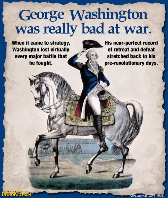George Washington was really bad at war. When it came to strategy, His near-perfect record Washington lost virtually of retreat and defeat every major