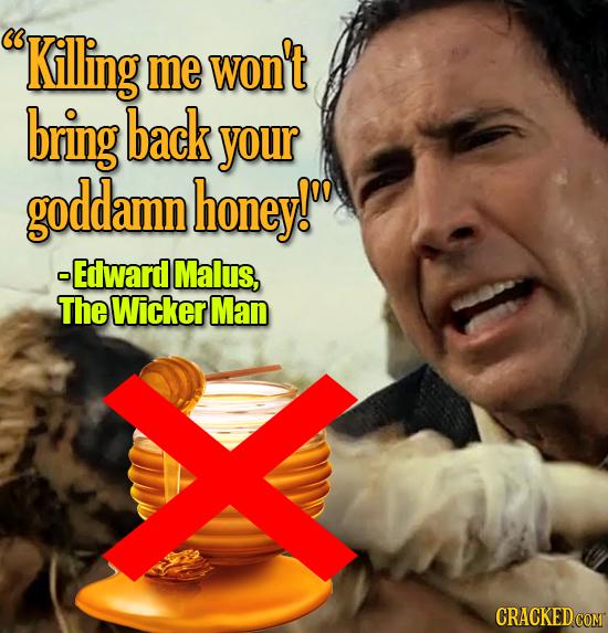 Killing me won't bring back your goddamn honey! -Edlward Malus, The Wicker Man CRACKEDCOMT