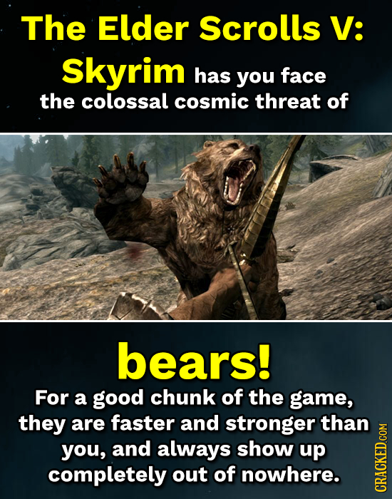 The Elder Scrolls V: Skyrim has you face the colossal cosmic threat of bears! For a good chunk of the game, they are faster and stronger than you, and