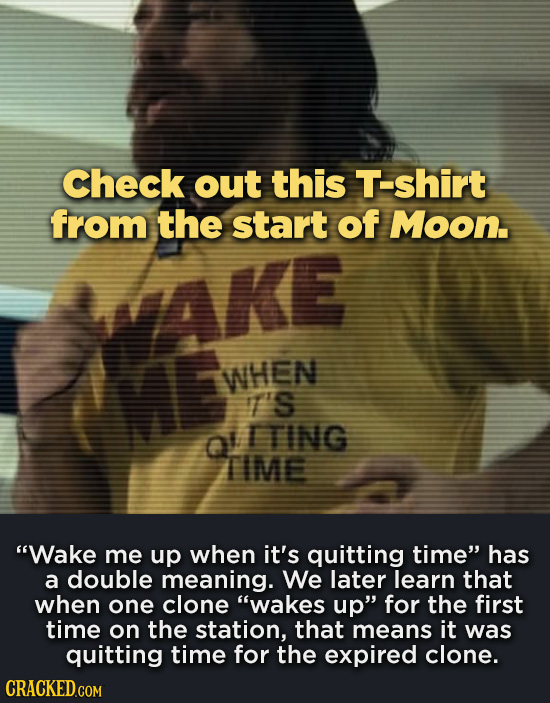 Check out this Tshirt from the start of Moon. WHEN T's ITING TIME Wake me up when it's quitting time has a double meaning. We later learn that when