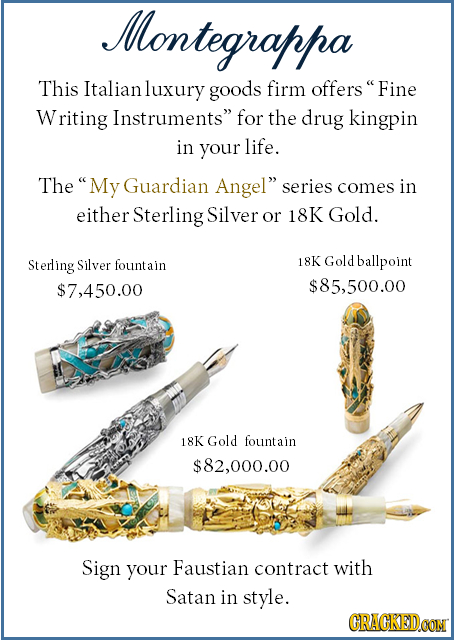 Montegrappa This Italianluxury goods firm offers Fine Writing Instruments for the drug kingpin in your life. The My Guardian Angel series comes in