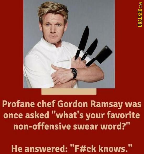 CRACKED COM Profane chef Gordon Ramsay was once asked what's your favorite non-offensive swear word? He answered:' 'F#ck knows.