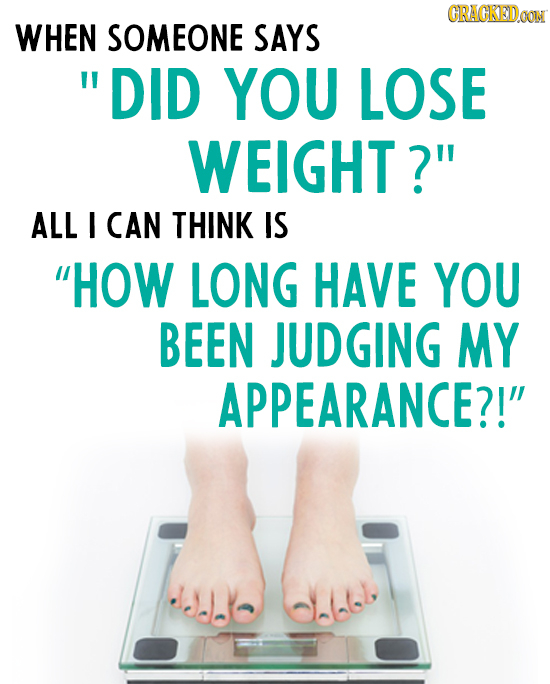 CRACKEDOON WHEN SOMEONE SAYS  DID YOU LOSE WEIGHT? ALL I CAN THINK IS HOW LONG HAVE YOU BEEN JUDGING MY APPEARANCE?!