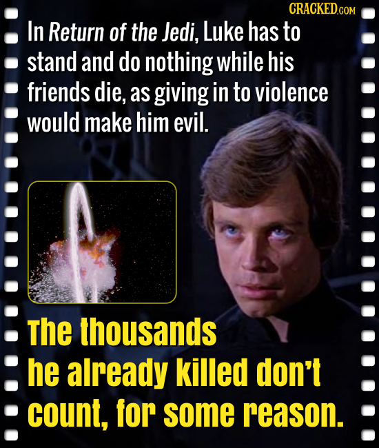 CRACKED.COM In Return of the Jedi, Luke has to stand and do nothing while his friends die, as giving in to violence would make him evil. the thousands