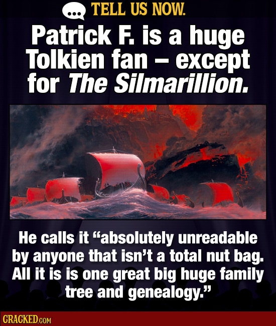 TELL US NOW. Patrick F. is a huge Tolkien fan - except I for The Silmarillion. He calls it absolutely unreadable by anyone that isn't a total nut bag