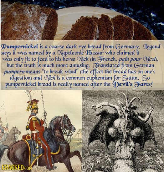 Pumpernickel is a coar'se dark rye bread from Germany. Legend says it was named by a Napoleonic Hussar who claimed it was only fit to feed to his hors