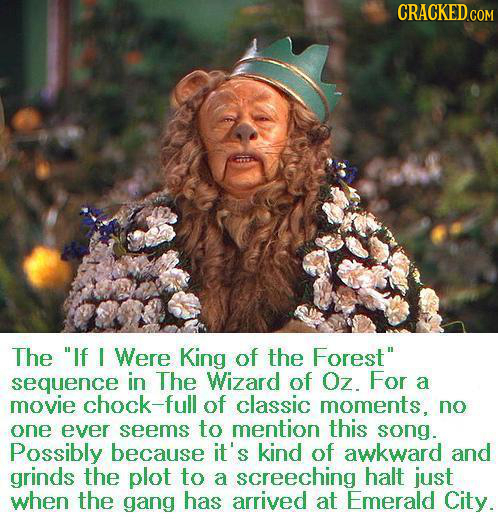 CRACKED The If I Were King of the Forest sequence in The Wizard of Oz. For a movie chock-fu of classic moments. no one ever seems to mention this so