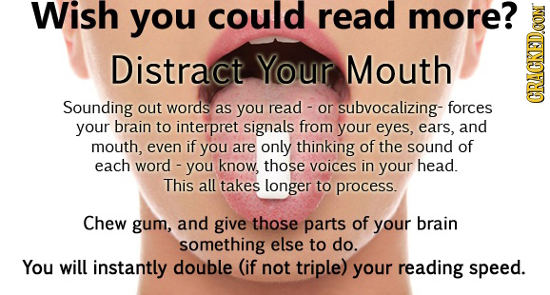Wish you could read more? Distract Your Mouth Sounding out words as you read or subvocalizing- forces GRACN your brain to interpret signals from your