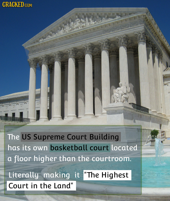 CRACKEDcO The US Supreme Court Building has its own basketball court located a floor higher than the courtroom. Literally making it The Highest Court