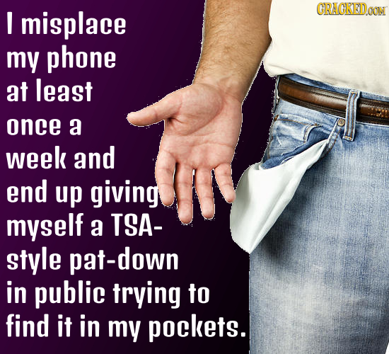 I misplace CRACKEDON my phone at least once a week and end up giving myself a TSA- style pat-down in public trying to find it in my pockets.