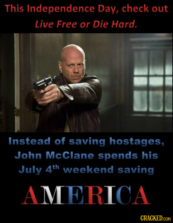 This Independence Day, check out Live Free or Die Hard. Instead of saving hostAGes, John McClane spends his July 4th weekend saving AMERICA CRACKED.cO