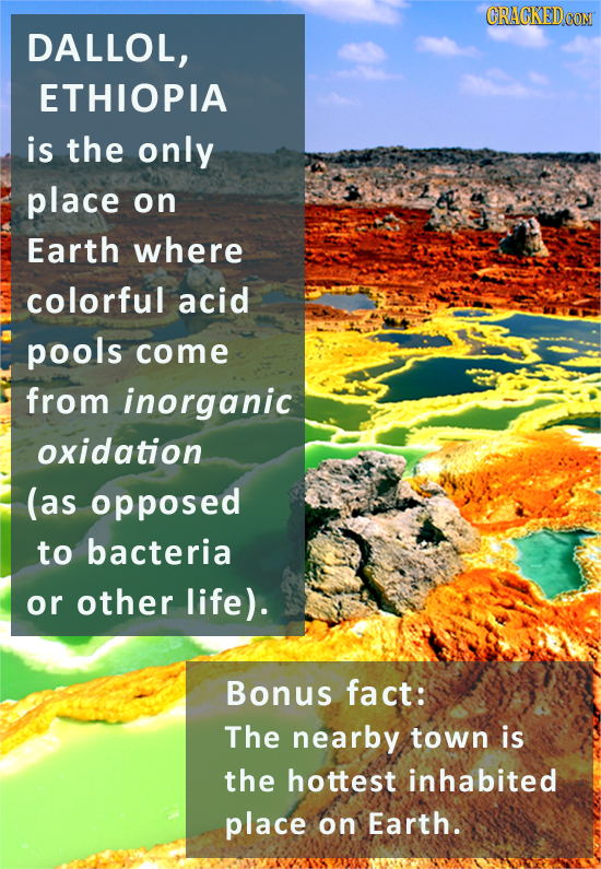 CRACKEDCON DALLOL, ETHIOPIA is the only place on Earth where colorful acid pools come from inorganic oxidation (as opposed to bacteria or other life).