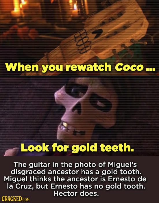 When you rewatch Coco... Look for gold teeth. The guitar in the photo of Miguel's disgraced ancestor has a gold tooth. Miguel thinks the ancestor is E