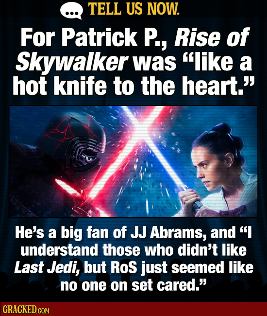 TELL US NOW. For Patrick P., Rise of Skywalker was like a hot knife to the heart. He's a big fan of JJ Abrams, aNd I understand those who didn't li