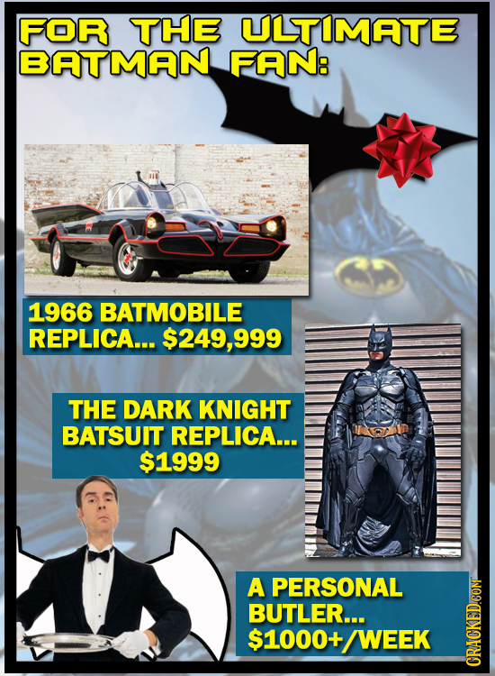 FOR THE ULTIMATE BATMAN FAN: 1966 BATMOBILE REPLICA... $249,99 THE DARK KNIGHT BATSUIT REPLICA... $1999 A PERSONAL BUTLER... $1000-+ WEEK CRai