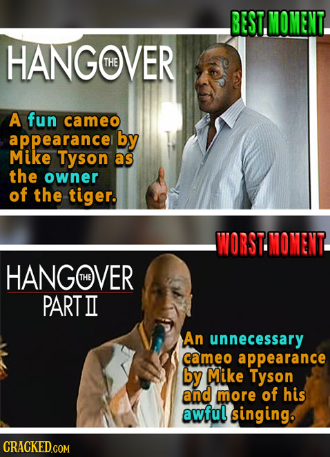 BEST, MOMENT. HANGOVER THE A fun cameo appearance by Mike Tyson as the owner of the tiger. WORSTMOMENT. HANGWVER THE PART II An unnecessary cameo appe