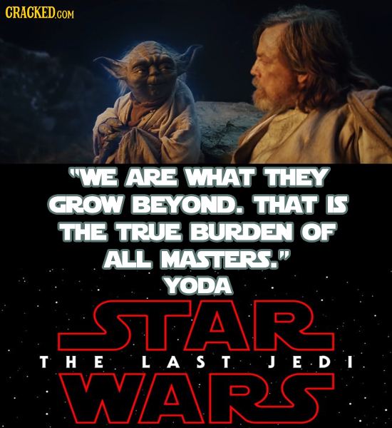 CRACKEDco WE ARE WHAT THEY GROW BEYOND. THAT IS THE TRUE BURDEN OF ALL MASTERS. YODA STAR THE LAST.JEDI WARS