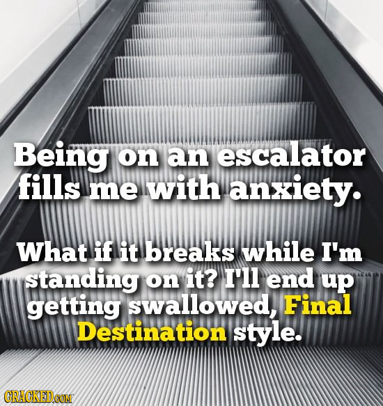 Being on an escalator fills me with anxiety. What if it breaks while I'm standing on it? I'll end up getting swallowed, Final Destination style.