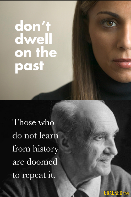 don't dwell on the past Those who do not learn from history are doomed to repeat it.
